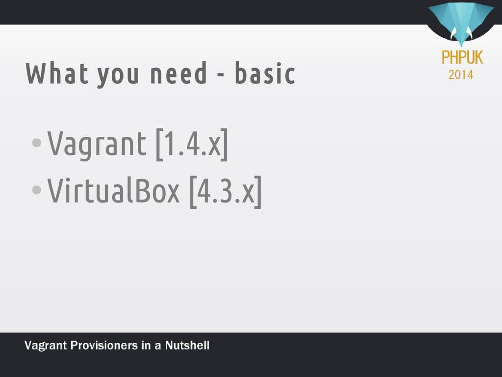 What you need - basic ● Vagrant [1.4.x] ● Virtu...