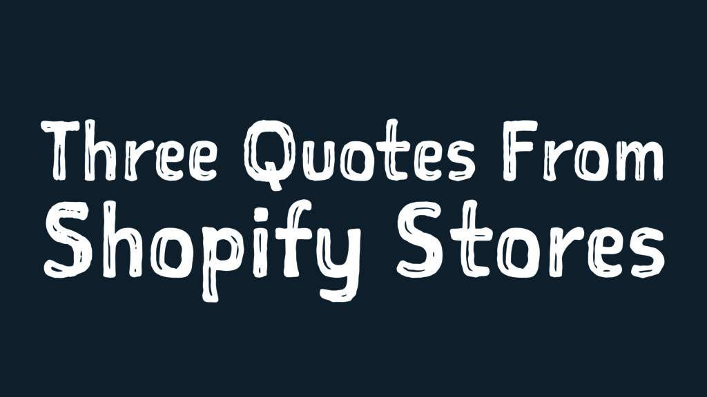 Three Quotes From Shopify Stores