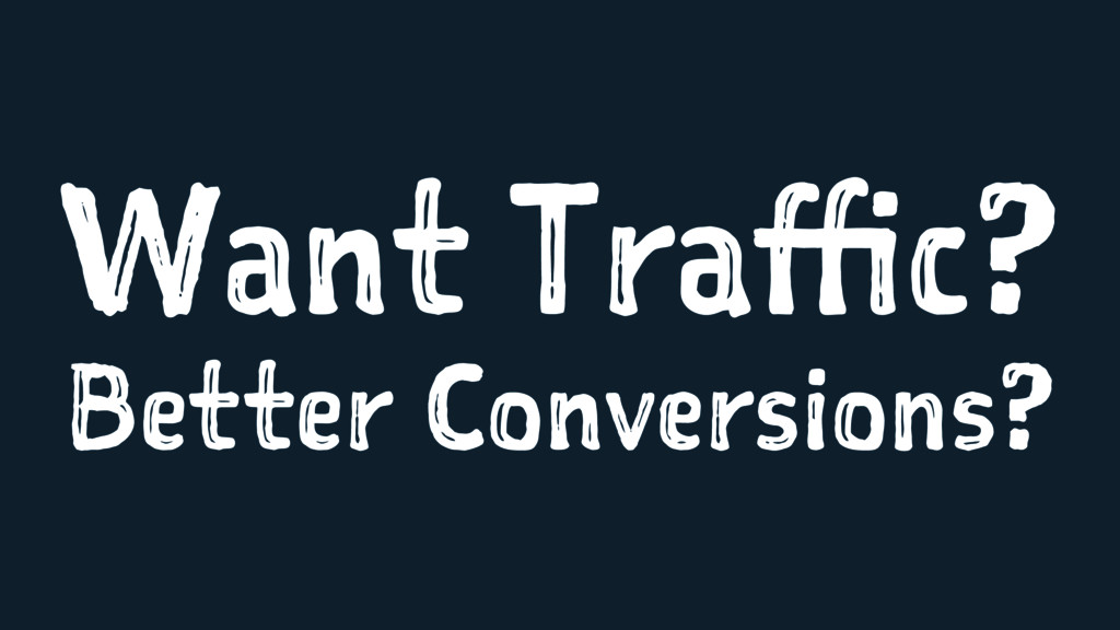 Want Traffic? Better Conversions?