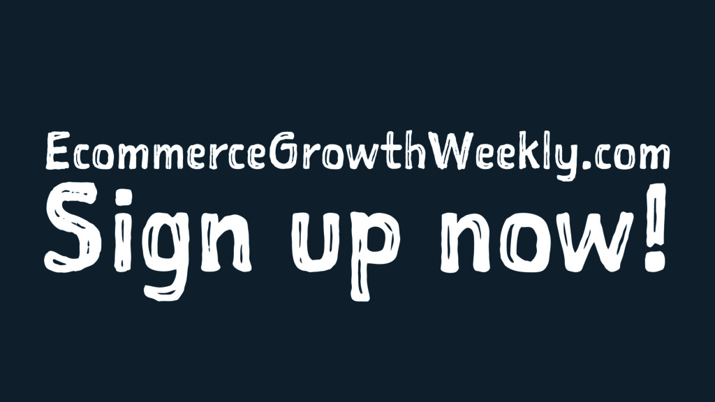 EcommerceGrowthWeekly.com Sign up now!