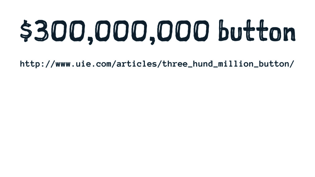 $300,000,000 button http://www.uie.com/articles...