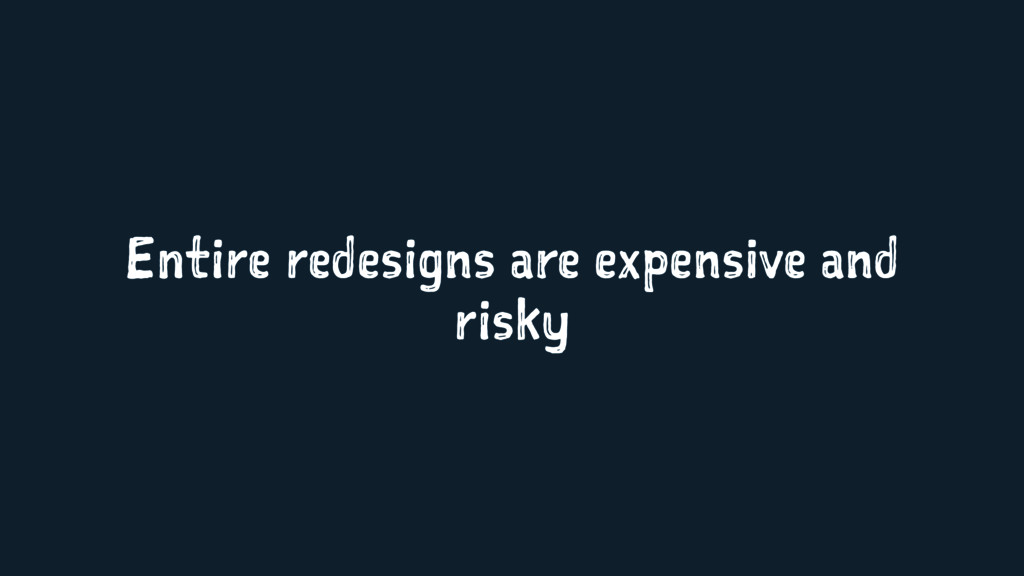 Entire redesigns are expensive and risky