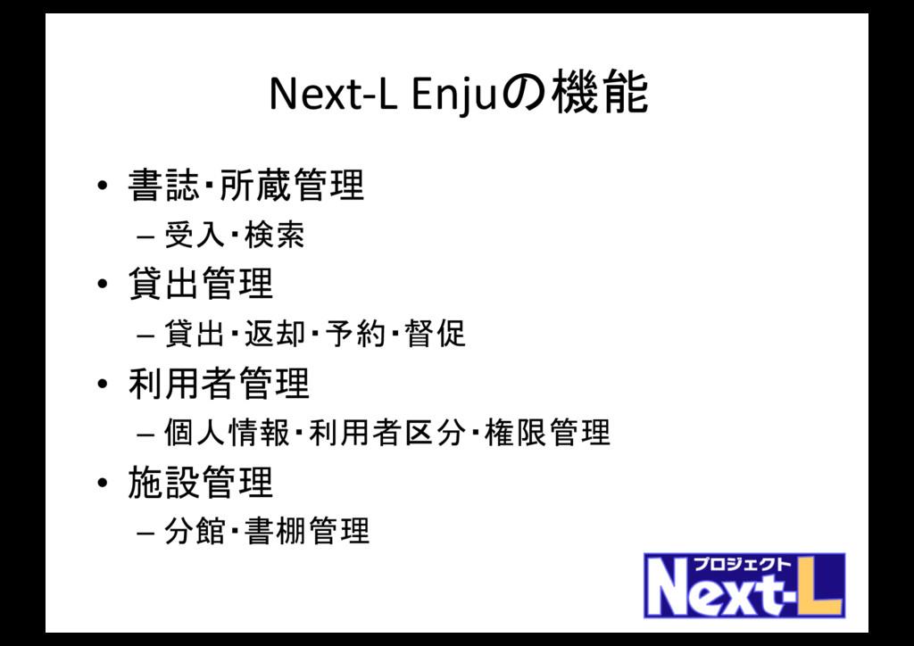 Next-L Enjuの機能 • 書誌・所蔵管理 – 受入・検索 • 貸出管理 – 貸出・返却...