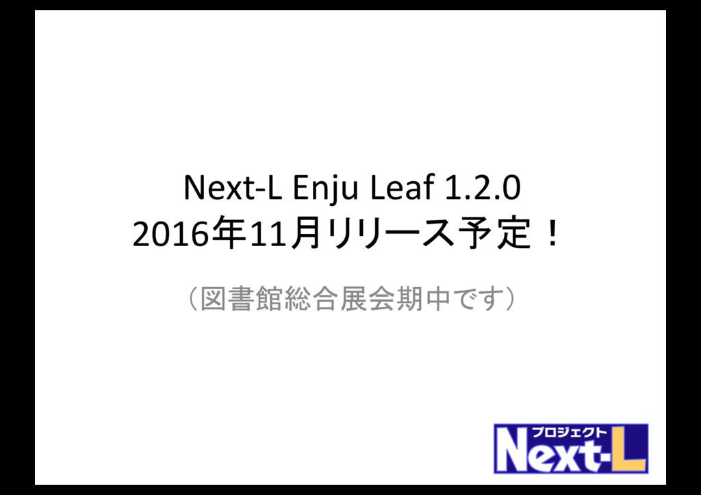 Next-L Enju Leaf 1.2.0 2016年11月リリース予定! (図書館総合展会...
