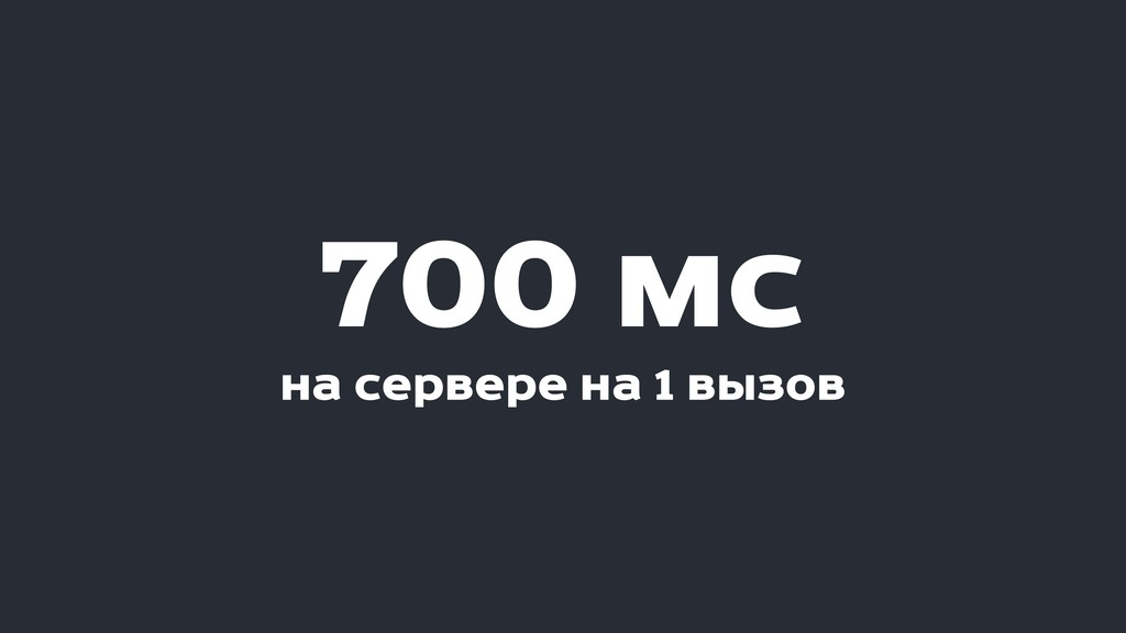 700 мс на сервере на 1 вызов