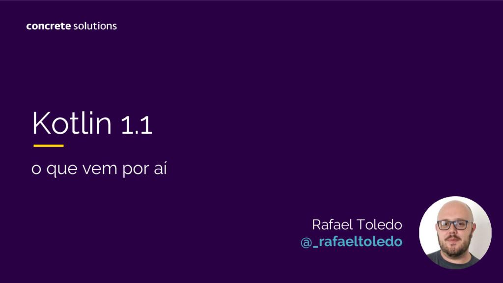 Kotlin 1.1 o que vem por aí Rafael Toledo @_raf...