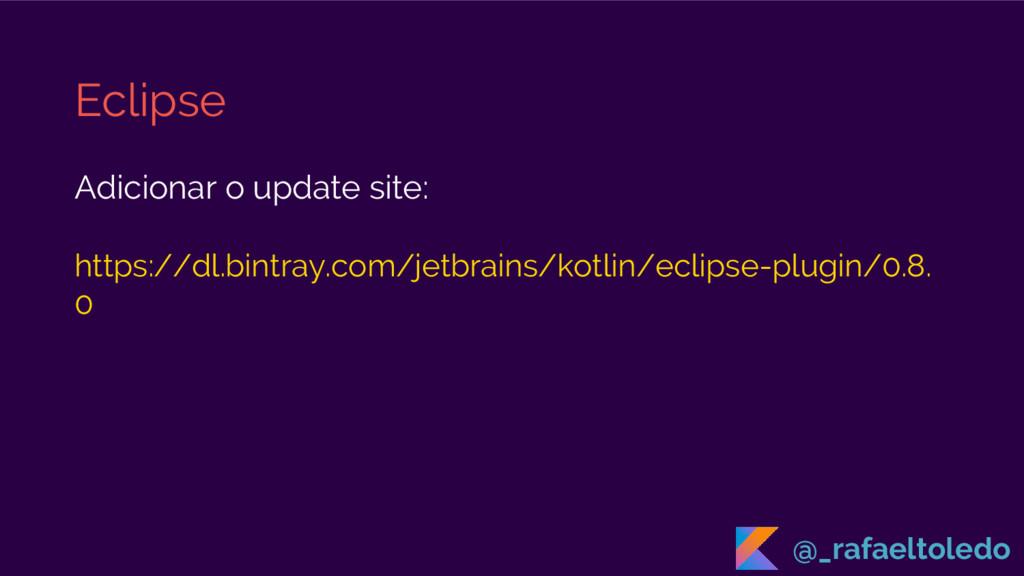 Eclipse Adicionar o update site: https://dl.bin...