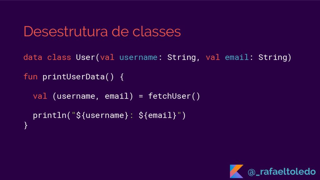 Desestrutura de classes data class User(val use...