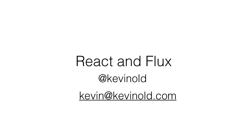 React and Flux @kevinold kevin@kevinold.com