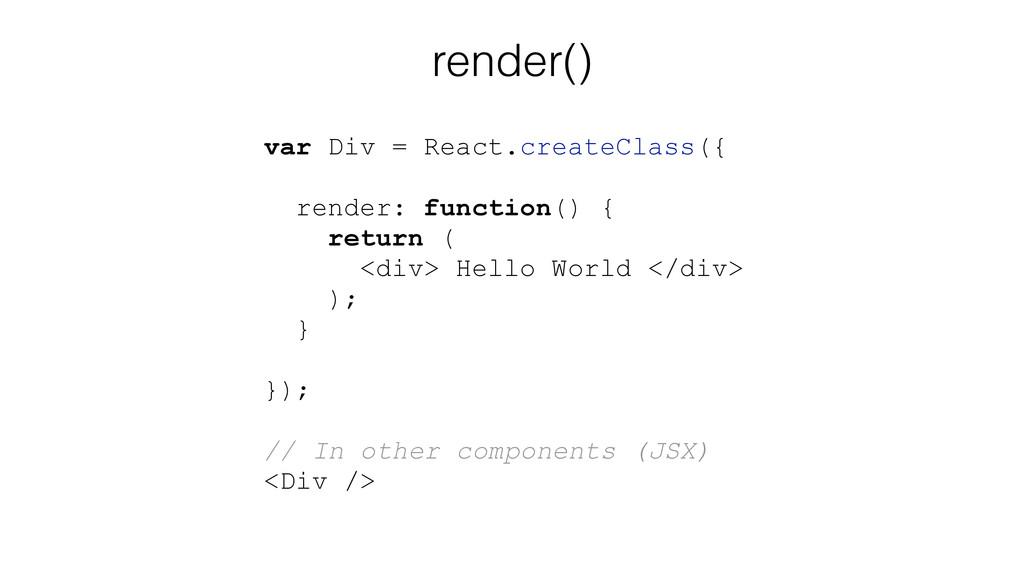 render() var Div = React.createClass({ render: ...