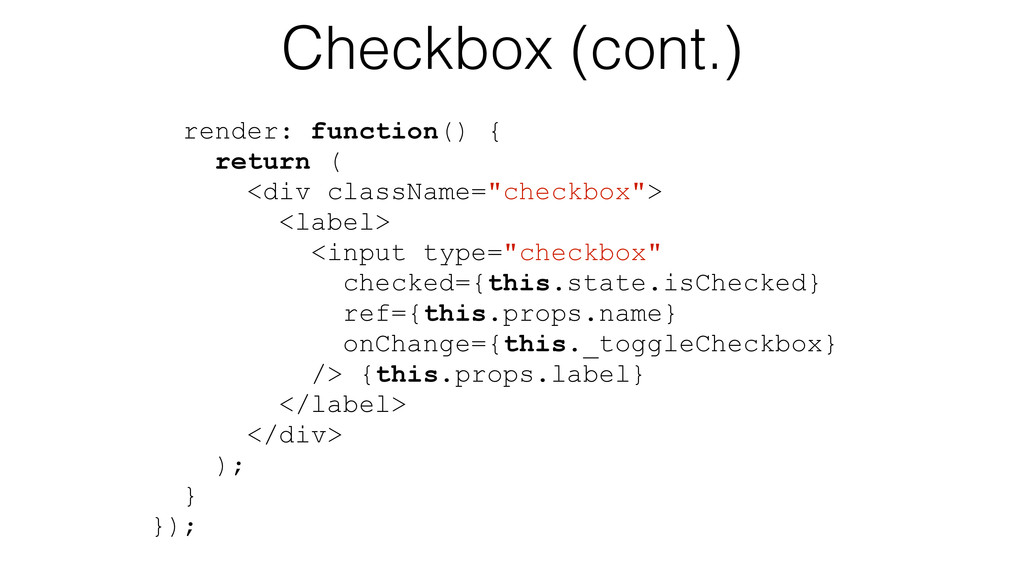 Checkbox (cont.) render: function() { return ( ...