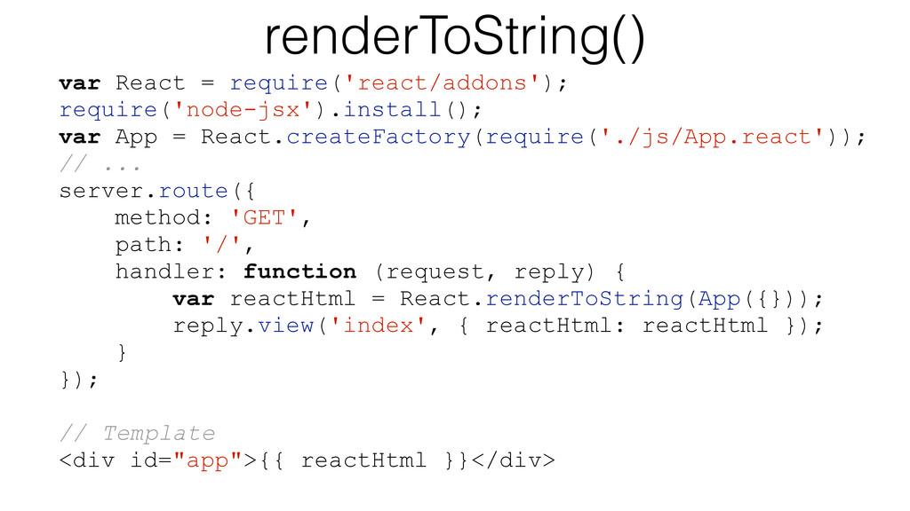 renderToString() var React = require('react/add...