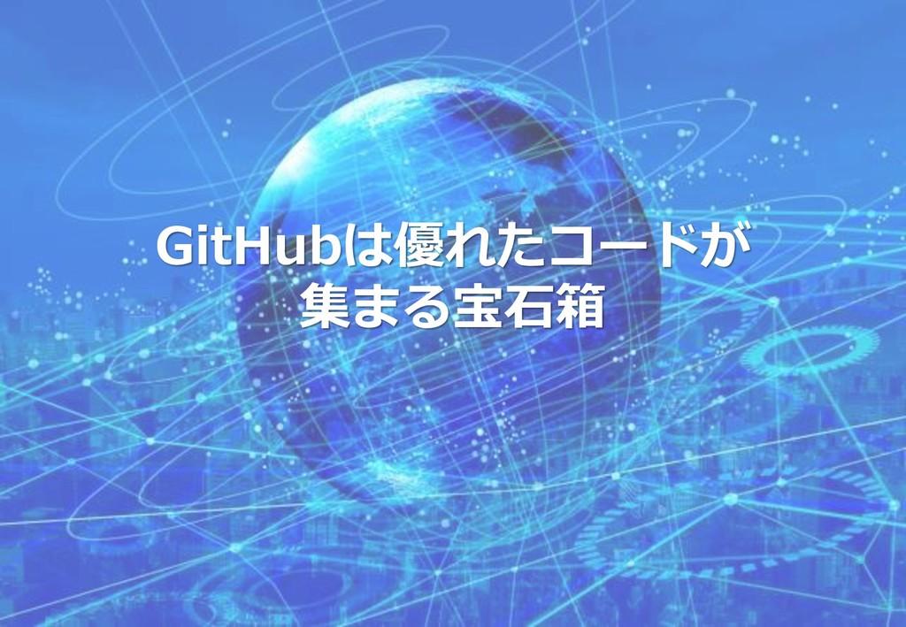GitHubは優れたコードが 集まる宝石箱
