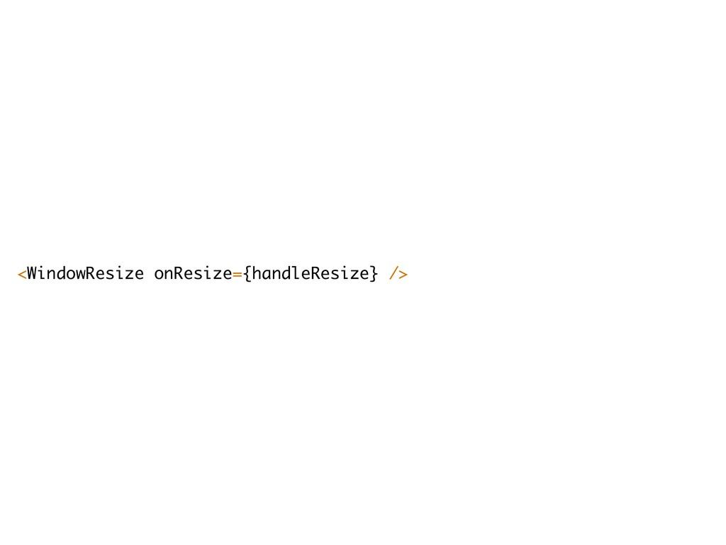 <WindowResize onResize={handleResize} />