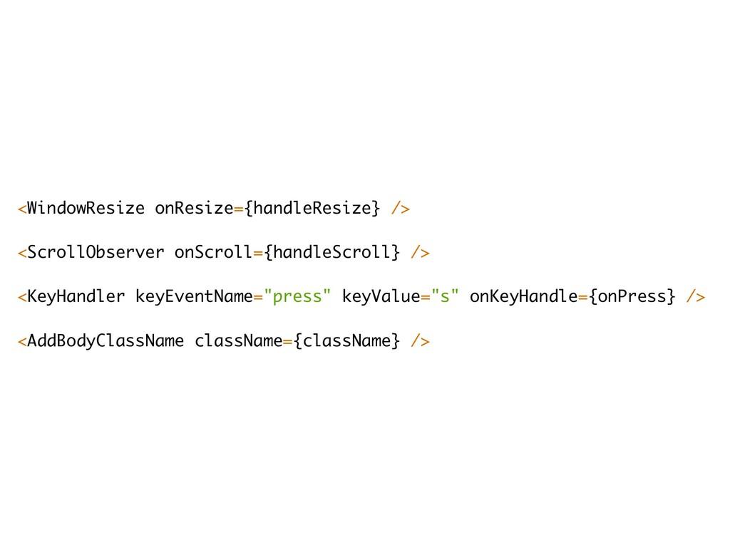 <WindowResize onResize={handleResize} /> <Scro...