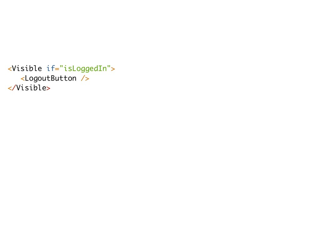 "<Visible if=""isLoggedIn""> <LogoutButton /> </Vi..."
