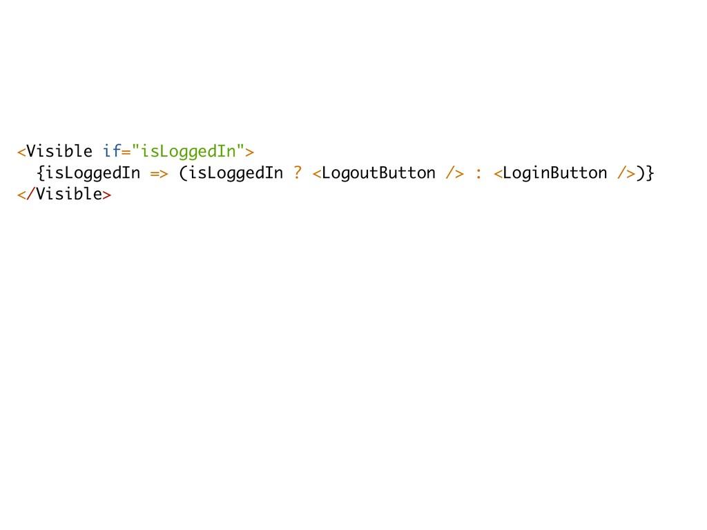 """<Visible if=""""isLoggedIn""""> {isLoggedIn => (isLog..."""