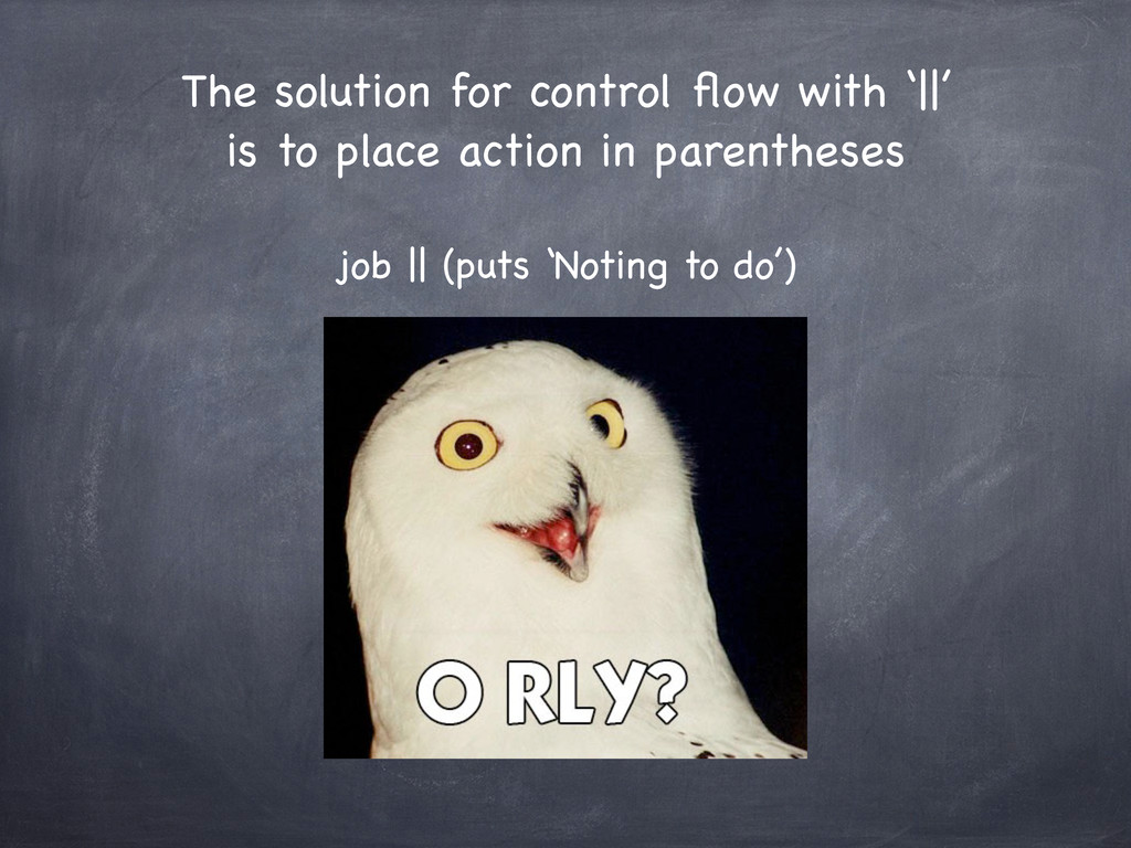 The solution for control flow with '||' is to pl...