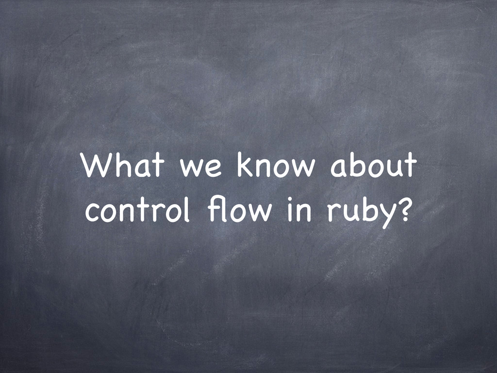 What we know about control flow in ruby?