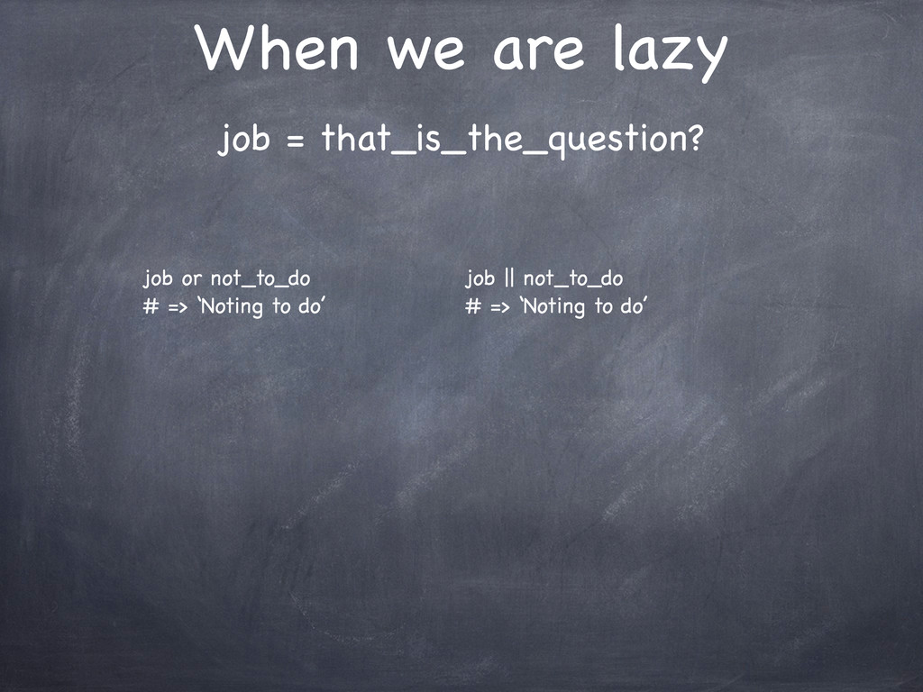 When we are lazy job = that_is_the_question? jo...