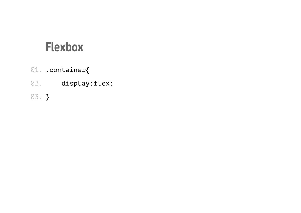 Flexbox .container{ display:flex; } 01. 02. 03.