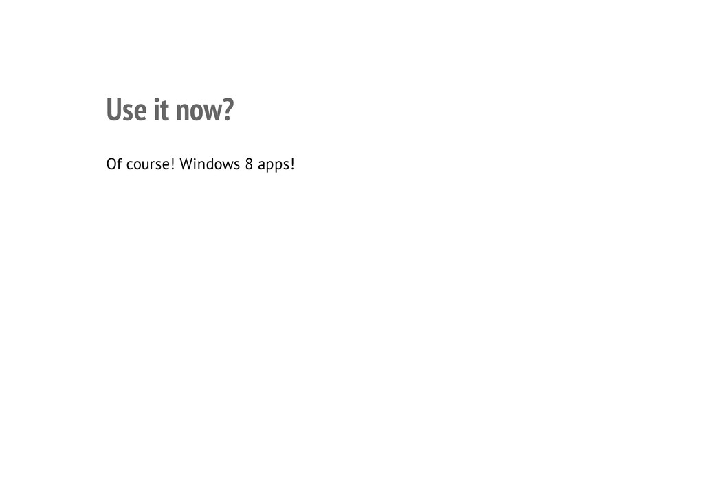 Use it now? Of course! Windows 8 apps!