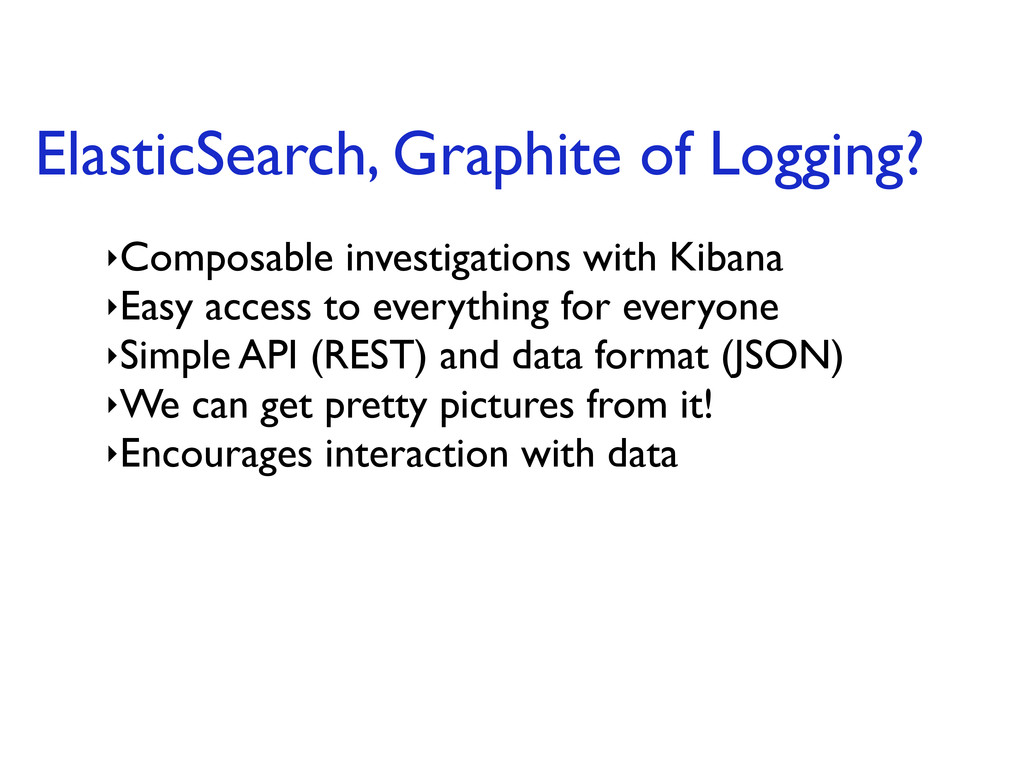 ElasticSearch, Graphite of Logging? ‣Composable...