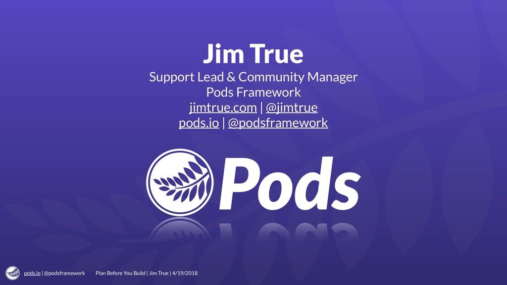 pods.io | @podsframework Jim True Support Lead ...