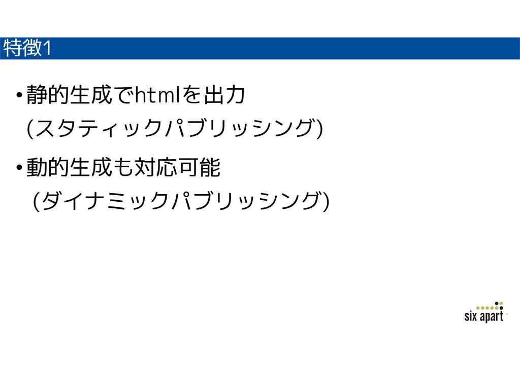 特徴1 •静的生成でhtmlを出力 (スタティックパブリッシング) •動的生成も対応可能 (ダ...