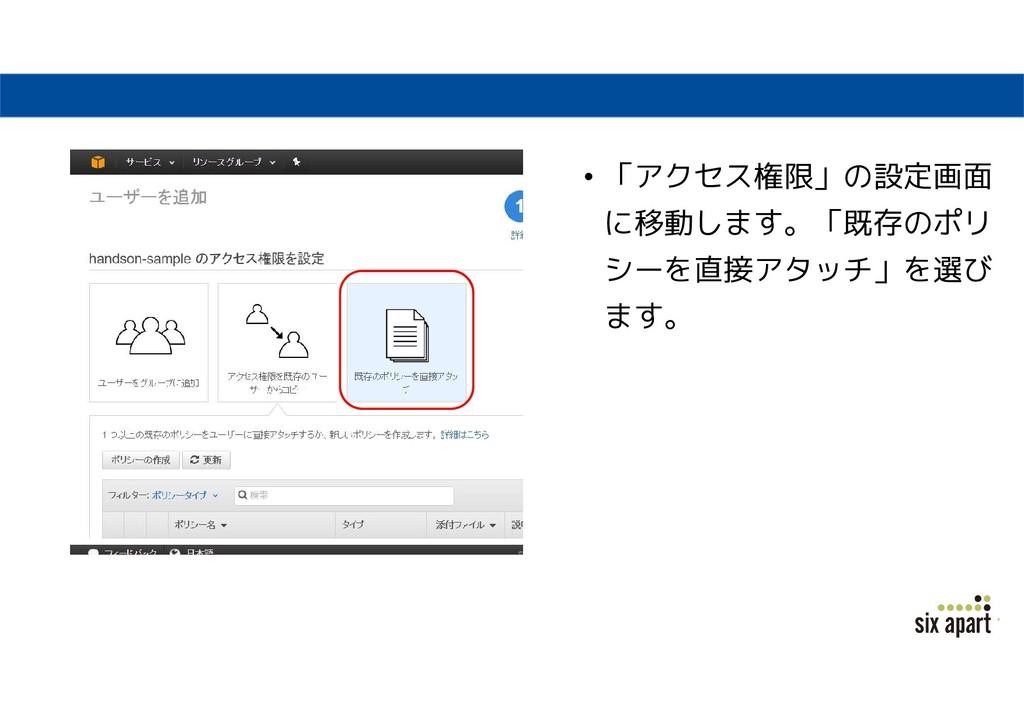 • 「アクセス権限」の設定画面 に移動します。「既存のポリ シーを直接アタッチ」を選び ます。