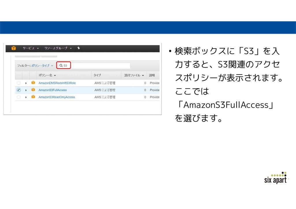 • 検索ボックスに「S3」を入 力すると、S3関連のアクセ スポリシーが表示されます。 ここで...