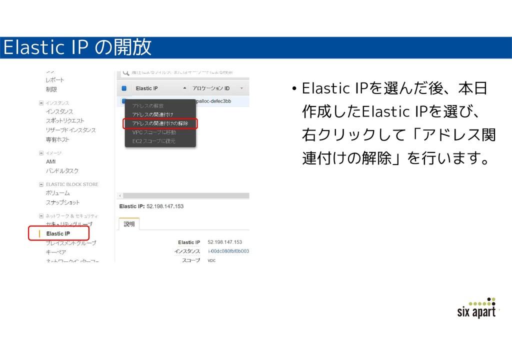 Elastic IP の開放 • Elastic IPを選んだ後、本日 作成したElastic...