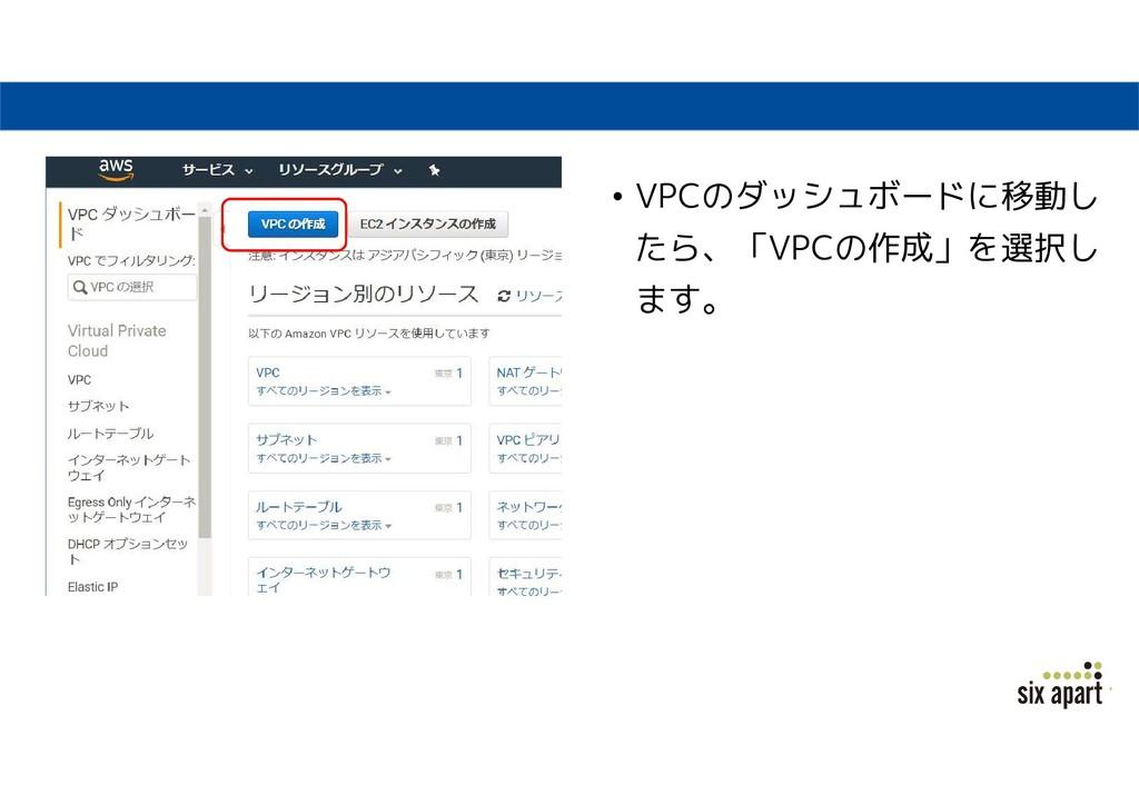 • VPCのダッシュボードに移動し たら、「VPCの作成」を選択し ます。