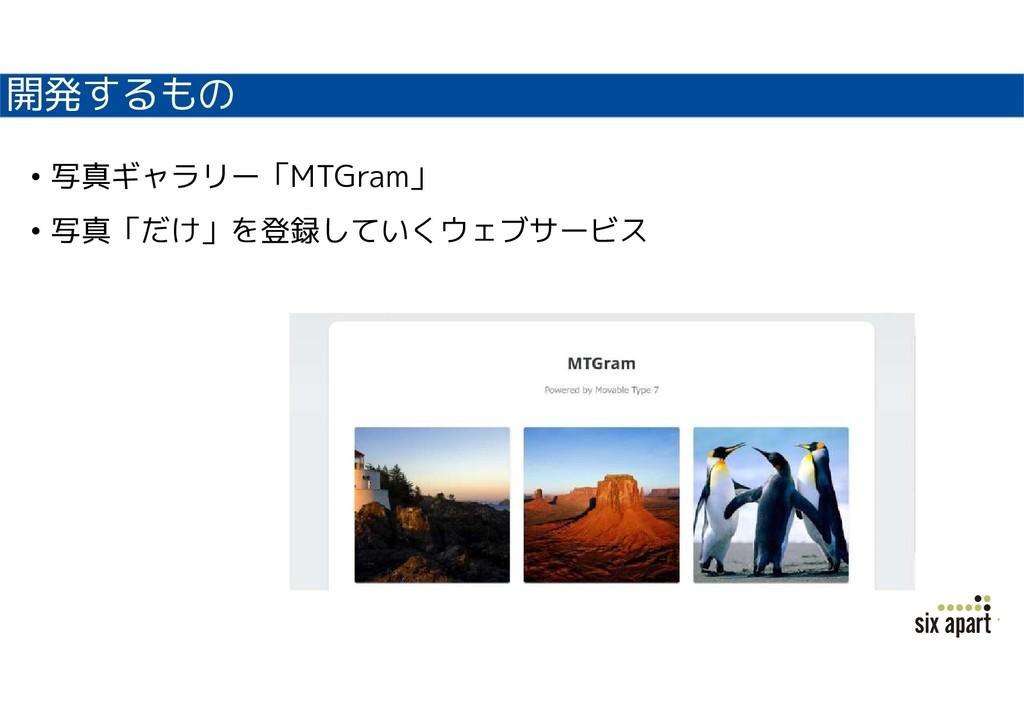 開発するもの • 写真ギャラリー「MTGram」 • 写真「だけ」を登録していくウェブサービス