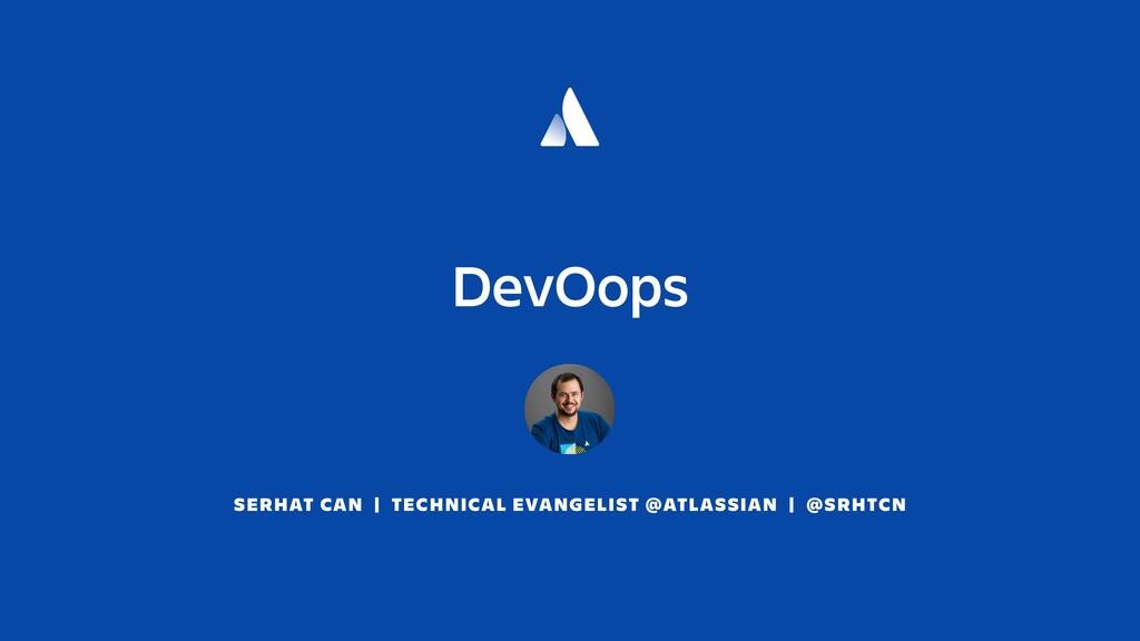 DevOops SERHAT CAN | TECHNICAL EVANGELIST @ATLA...