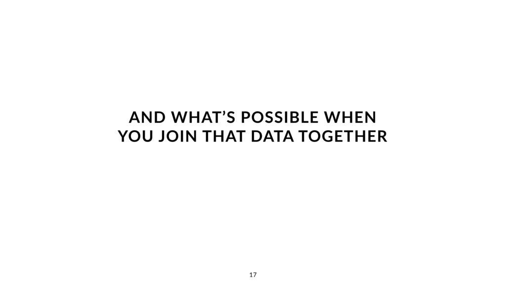 AND WHAT'S POSSIBLE WHEN YOU JOIN THAT DATA TO...