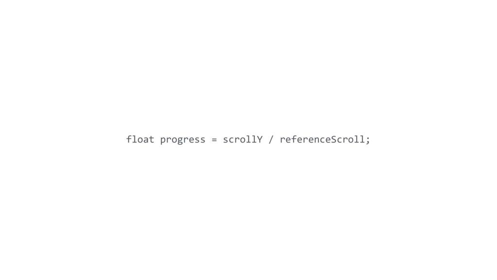 float progress = scrollY / referenceScroll;