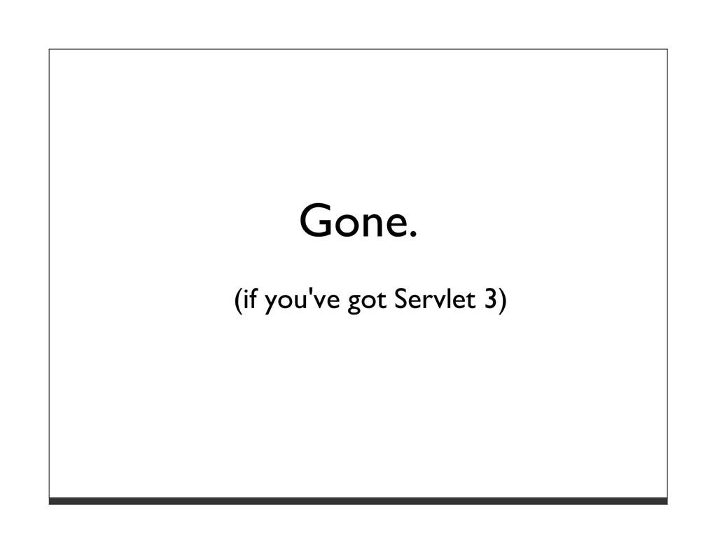Gone. (if you've got Servlet 3)