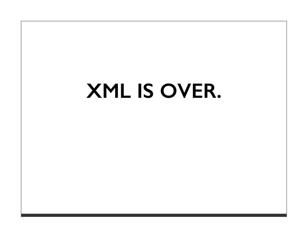 XML IS OVER.