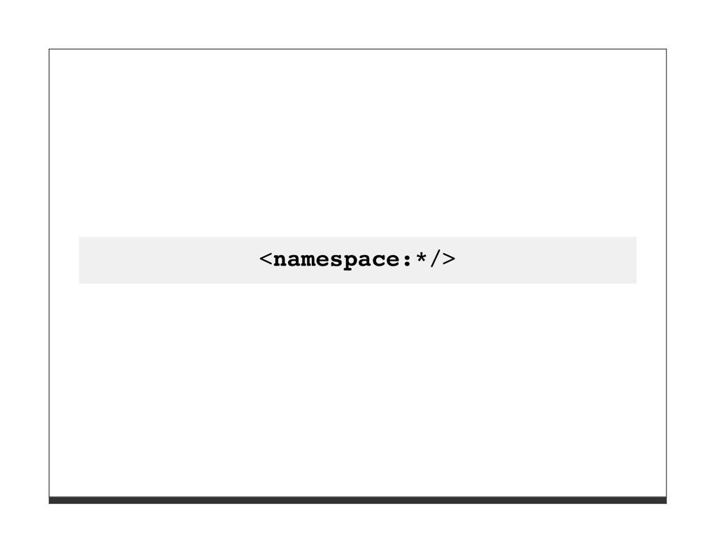 <namespace:*/>