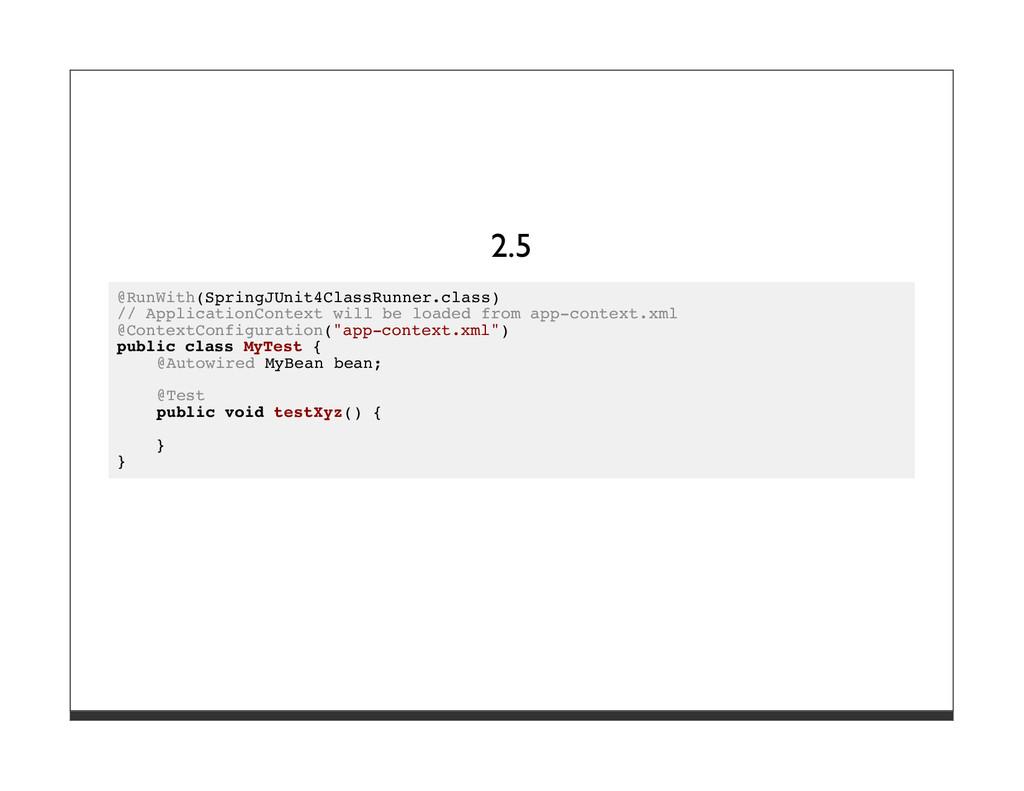 2.5 @RunWith(SpringJUnit4ClassRunner.class) // ...