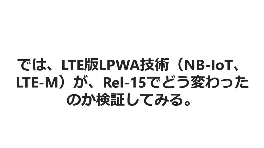 では、LTE版LPWA技術(NB-IoT、 LTE-M)が、Rel-15でどう変わった のか検...