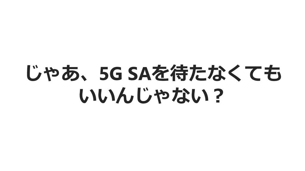 じゃあ、5G SAを待たなくても いいんじゃない?
