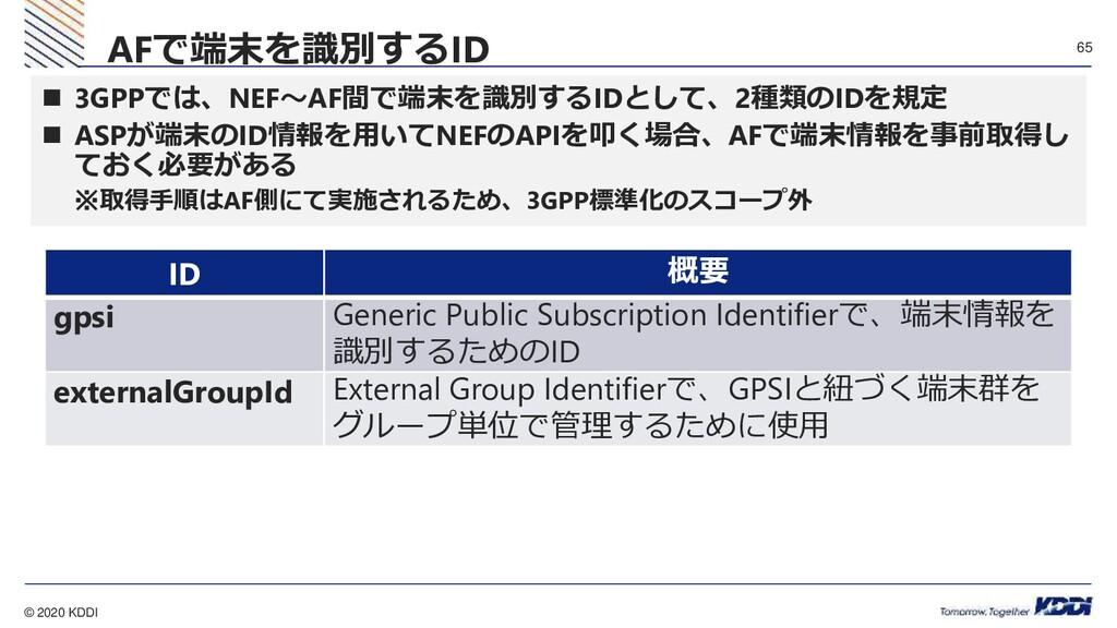 © 2020 KDDI 65  3GPPでは、NEF~AF間で端末を識別するIDとして、2種...
