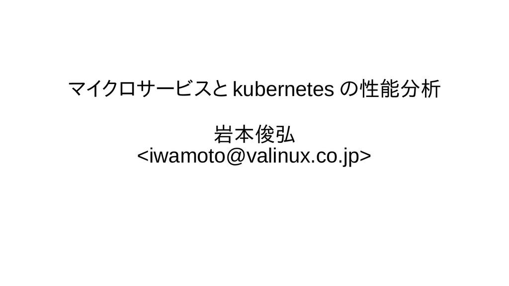 マイクロサービスと kubernetes の性能分析 岩本俊弘 <iwamoto@valinu...