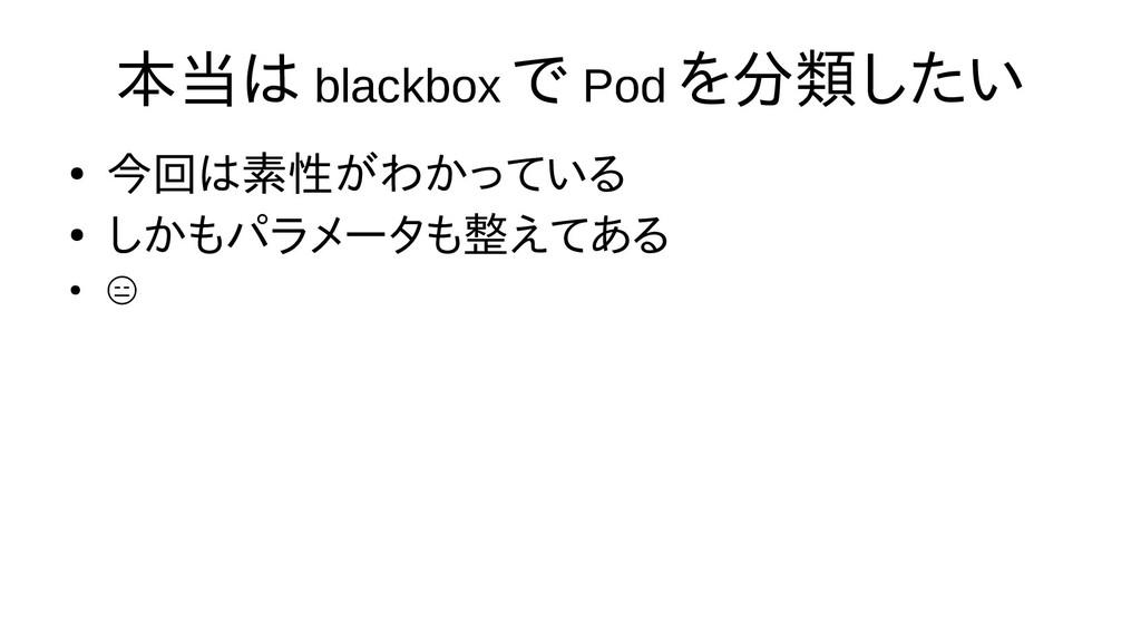 本当は blackbox で Pod を分類したい ● 今回は素性がわかっている ● しかもパ...