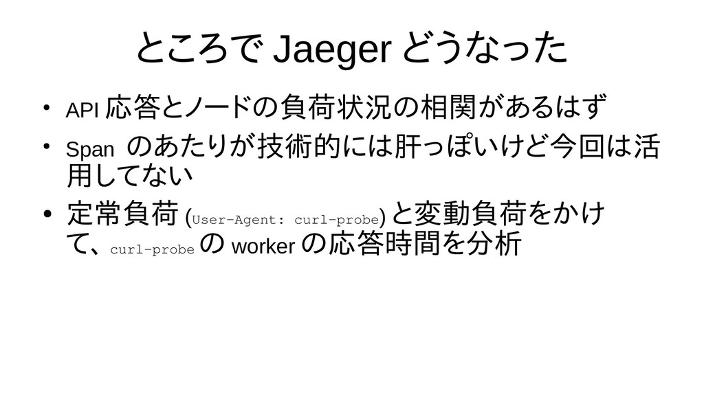 ところで Jaeger どうなった ● API 応答とノードの負荷状況の相関があるはず ● S...