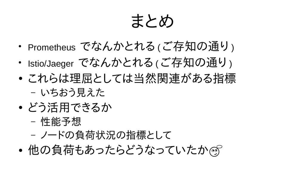 まとめ ● Prometheus でなんかとれる ( ご存知の通り ) ● Istio/Jae...