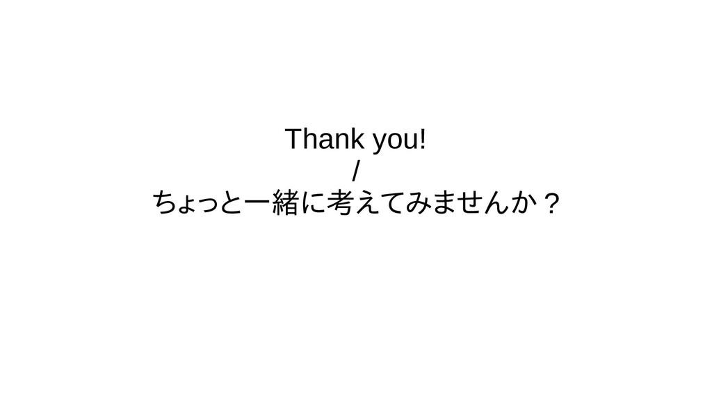 Thank you! / ちょっと一緒に考えてみませんか ?