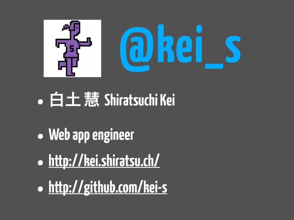 @kei_s • ന ܛ Shiratsuchi Kei • Web app enginee...